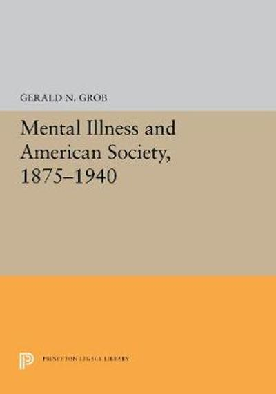 Mental Illness and American Society, 1875-1940 - Gerald N. Grob