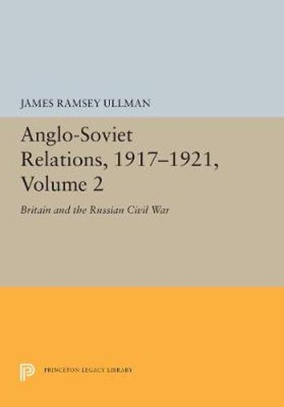 Anglo-Soviet Relations, 1917-1921, Volume 2 - James Ramsey Ullman