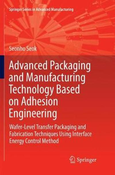 Advanced Packaging and Manufacturing Technology Based on Adhesion Engineering - Seonho Seok