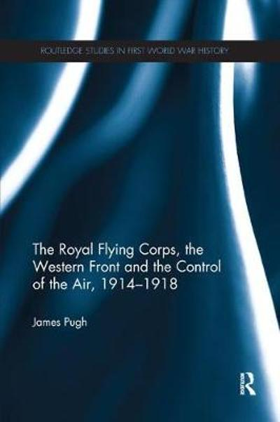 The Royal Flying Corps, the Western Front and the Control of the Air, 1914-1918 - James Pugh