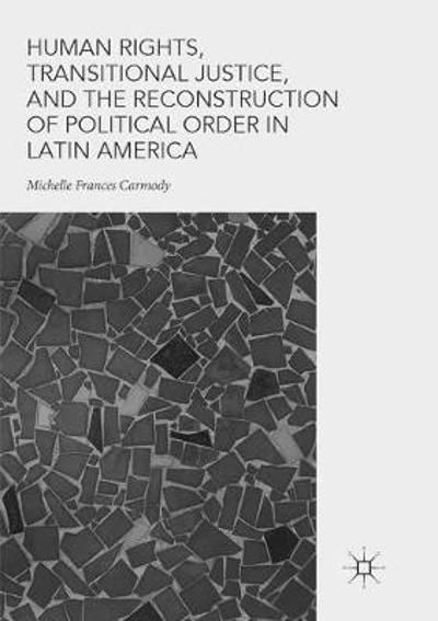 Human Rights, Transitional Justice, and the Reconstruction of Political Order in Latin America - Michelle Frances Carmody