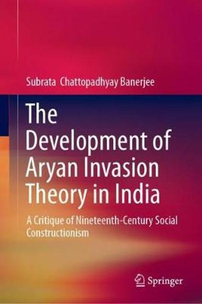 The Development of Aryan Invasion Theory in India - Subrata  Chattopadhyay Banerjee