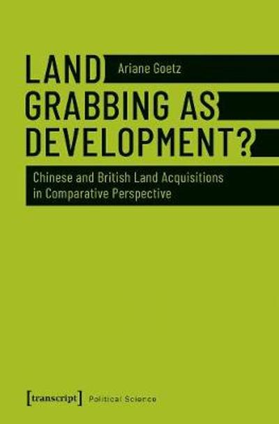 Land Grabbing as Development? - Chinese and British Land Acquisitions in Comparative Perspective - Ariane Goetz