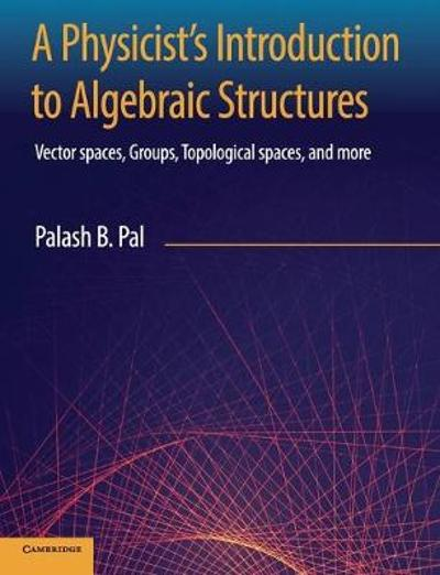 A Physicist's Introduction to Algebraic Structures - Palash B. Pal