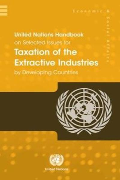 United Nations Handbook on Selected Issues for Taxation of the Extractive Industries by Developing Countries - United Nations Department for Economic and Social Affairs