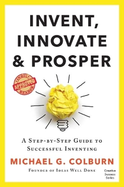Invent, Innovate, and Prosper - Michael G Colburn
