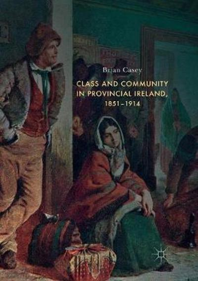Class and Community in Provincial Ireland, 1851-1914 - Brian Casey