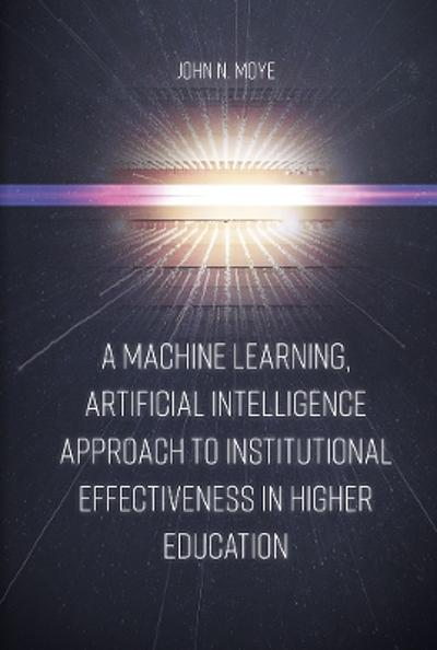 A Machine Learning, Artificial Intelligence Approach to Institutional Effectiveness in Higher Education - John N. Moye