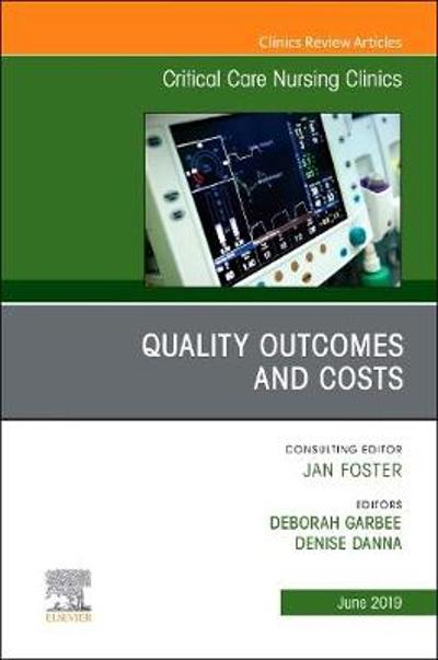 Quality Outcomes and Costs, An Issue of Critical Care Nursing Clinics of North America - Deborah Garbee