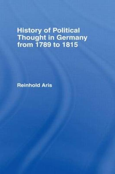 History of Political Thought in Germany 1789-1815 - Reinhold Aris