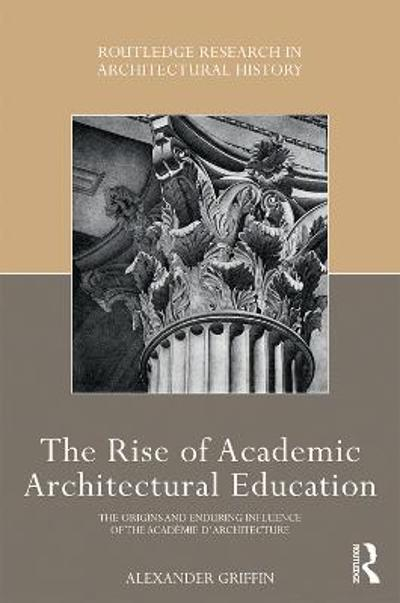 The Rise of Academic Architectural Education - Alexander Griffin