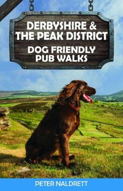 Derbyshire & the Peak District Dog Friendly Pub Walks - Peter Naldrett
