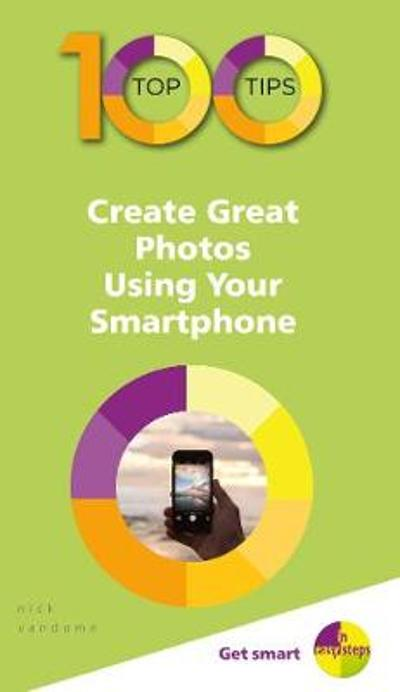 100 Top Tips - Create Great Photos Using Your Smartphone - Nick Vandome