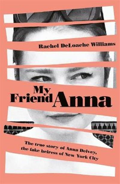 My Friend Anna: The true story of the fake heiress of New York City - Rachel DeLoache Williams
