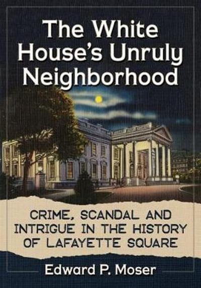 The White House's Unruly Neighborhood - Edward P. Moser