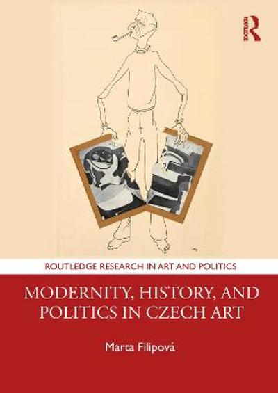 Modernity, History, and Politics in Czech Art - Marta Filipova
