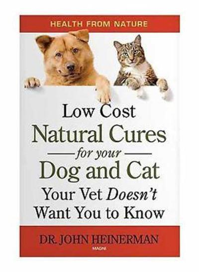 Low Cost Natural Cures for you Dog and Cat Your Vet Doesn't Want You to Know - John Heinerman