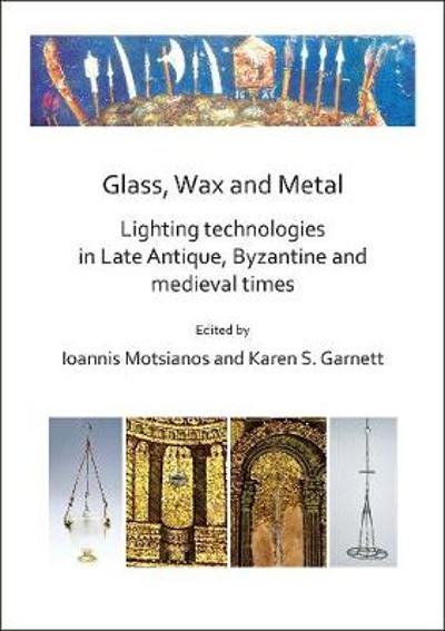 Glass, Wax and Metal: Lighting Technologies in Late Antique, Byzantine and Medieval Times - Ioannis Motsianos