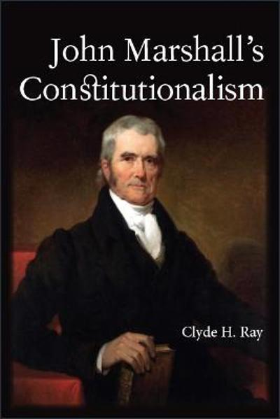 John Marshall's Constitutionalism - Clyde H. Ray