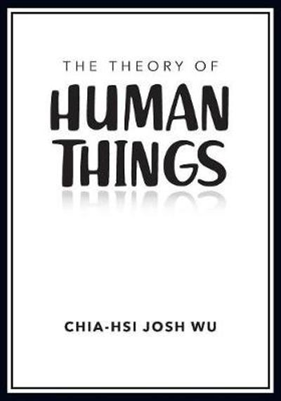 The Theory of Human Things - Chia-Hsi Josh Wu