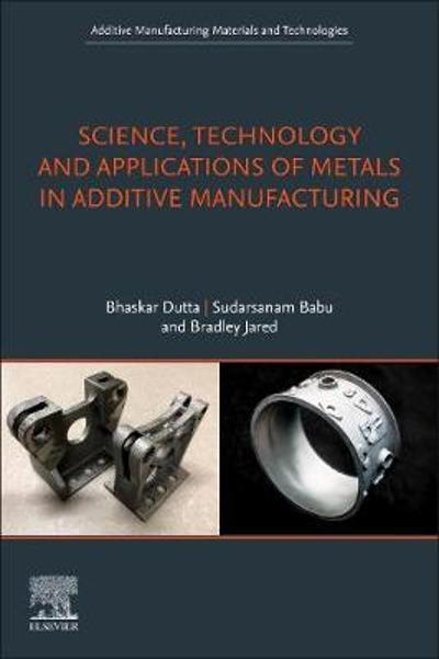 Science, Technology and Applications of Metals in Additive Manufacturing - Bhaskar Dutta