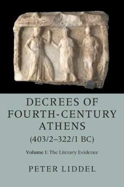 Decrees of Fourth-Century Athens (403/2-322/1 BC): Volume 1, The Literary Evidence - Peter P. Liddel