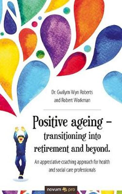 Positive ageing - transitioning into retirement and beyond. - Dr. Gwilym Wyn Roberts + Robert Workman