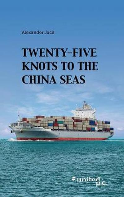 Twenty-Five Knots to the China Seas - Alexander Jack
