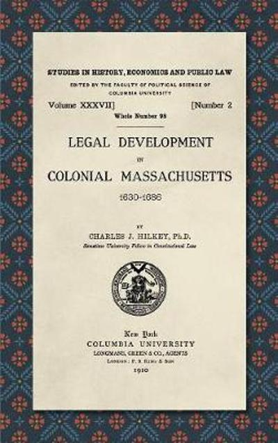 Legal Development in Colonial Massachusetts 1630-1686 - Charles J Hilkey