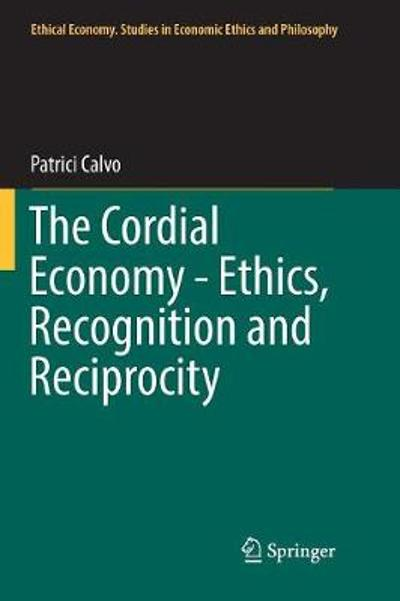 The Cordial Economy - Ethics, Recognition and Reciprocity - Patrici Calvo