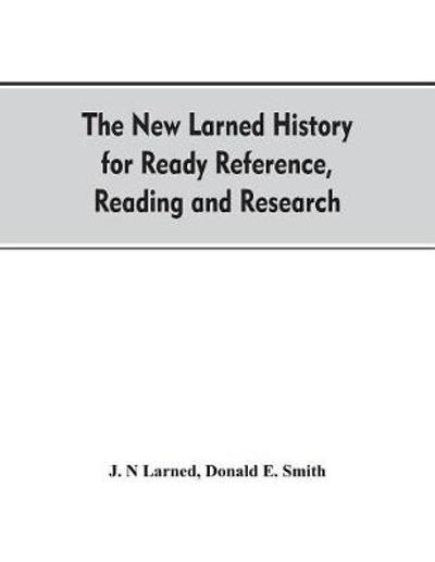 The new Larned History for ready reference, reading and research; the actual words of the world's best historians, biographers and specialists - J N Larned