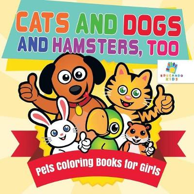 Cats and Dogs and Hamsters, Too Pets Coloring Books for Girls - Educando Kids
