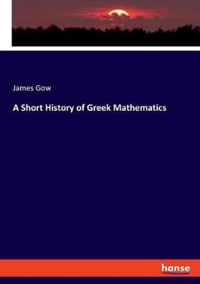 A Short History of Greek Mathematics - James Gow