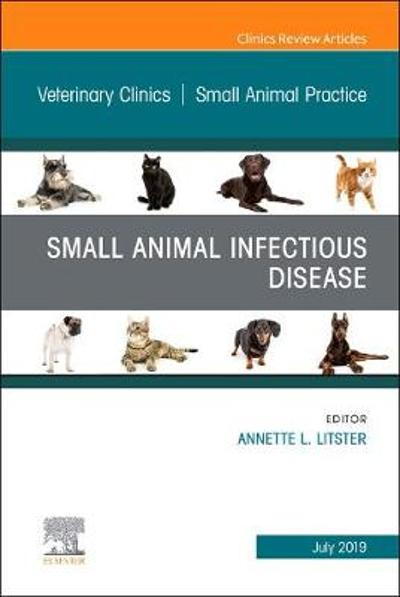 Small Animal Infectious Disease, An Issue of Veterinary Clinics of North America: Small Animal Practice - Annette L. Litster