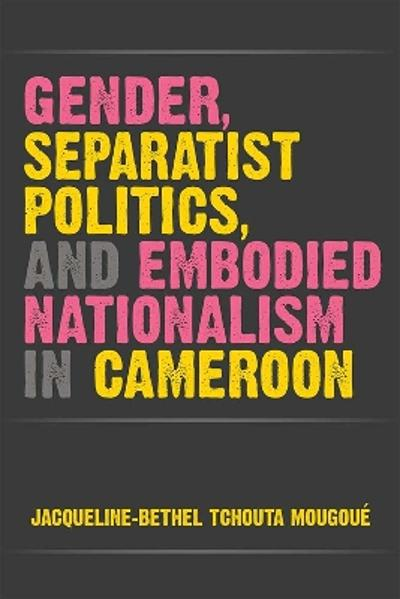 Gender, Separatist Politics, and Embodied Nationalism in Cameroon - Jacqueline-Bethel Tchouta Mougoue