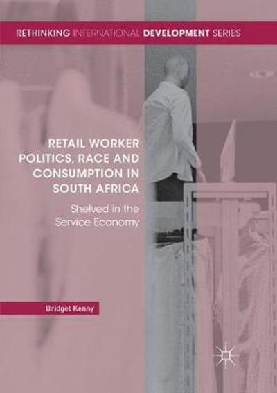 Retail Worker Politics, Race and Consumption in South Africa - Bridget Kenny