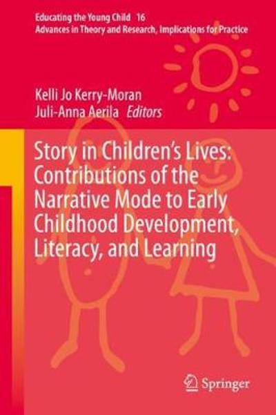 Story in Children's Lives: Contributions of the Narrative Mode to Early Childhood Development, Literacy, and Learning - Kelli Jo Kerry-Moran