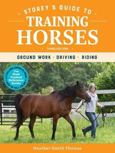 Storey's Guide to Training Horses, 3rd Edition: Ground Work, Driving, Riding - Heather Smith Thomas