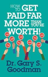 How to Get Paid Far More than You Are Worth - Dr. Gary S. Goodman