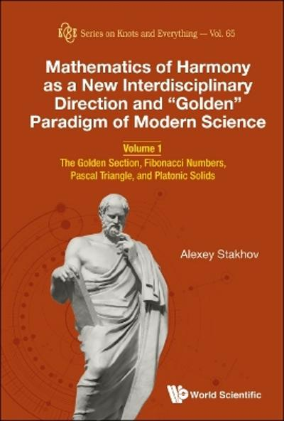 "Mathematics Of Harmony As A New Interdisciplinary Direction And ""Golden"" Paradigm Of Modern Science - Volume 1: The Golden Section, Fibonacci Numbers, Pascal Triangle, And Platonic Solids - Alexey Stakhov"