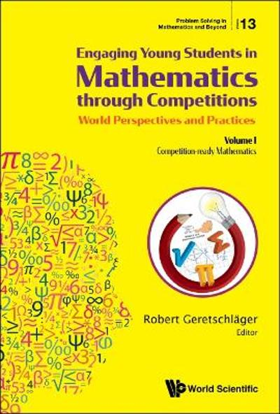 Engaging Young Students In Mathematics Through Competitions - World Perspectives And Practices: Volume I - Competition-ready Mathematics - Robert Geretschlager
