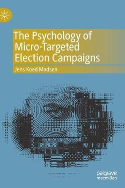 The Psychology of Micro-Targeted Election Campaigns - Jens Koed Madsen