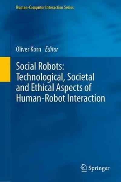 Social Robots: Technological, Societal and Ethical Aspects of Human-Robot Interaction - Oliver Korn