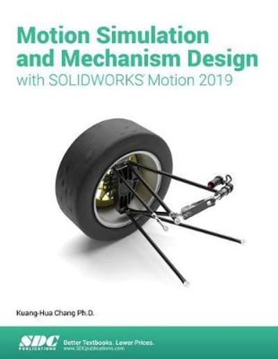 Motion Simulation & Mechanism Design with SOLIDWORKS Motion 2019 - Kuang-Hua Chang