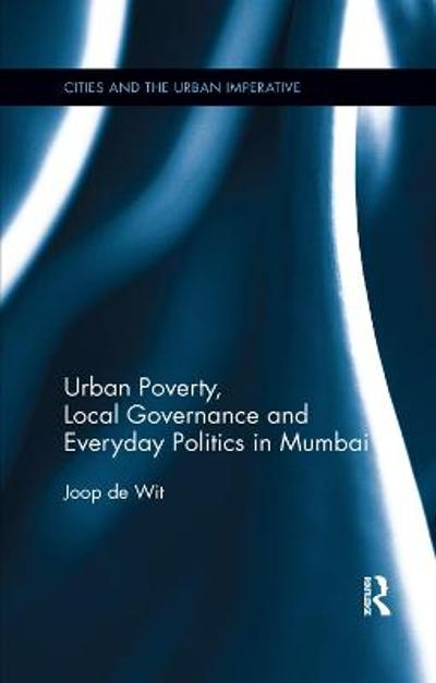 Urban Poverty, Local Governance and Everyday Politics in Mumbai - Joop de Wit