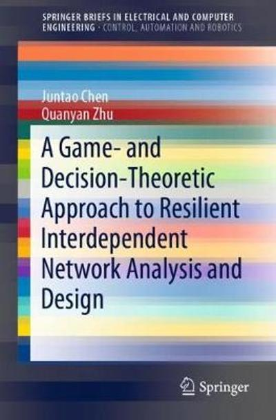 A Game- and Decision-Theoretic Approach to Resilient Interdependent Network Analysis and Design - Juntao Chen