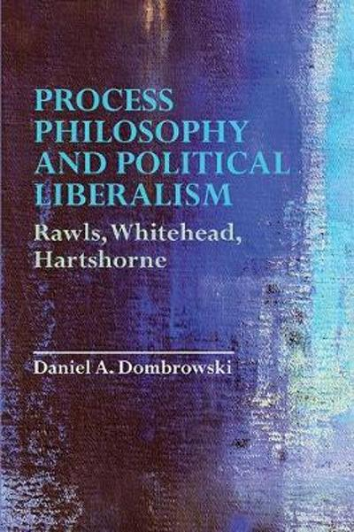 Process Philosophy and Political Liberalism - Professor of Philosophy Daniel A Dombrowski