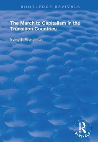 The March to Capitalism in the Transition Countries - Irving S. Michelman
