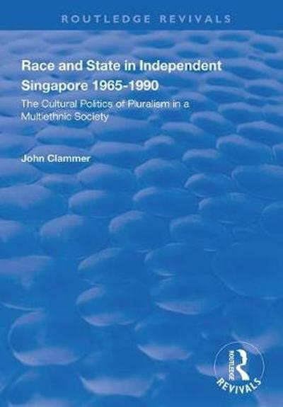 Race and State in Independent Singapore 1965-1990 - John Clammer
