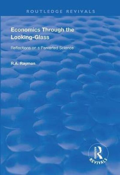 Economics Through the Looking-Glass - R. A. Rayman